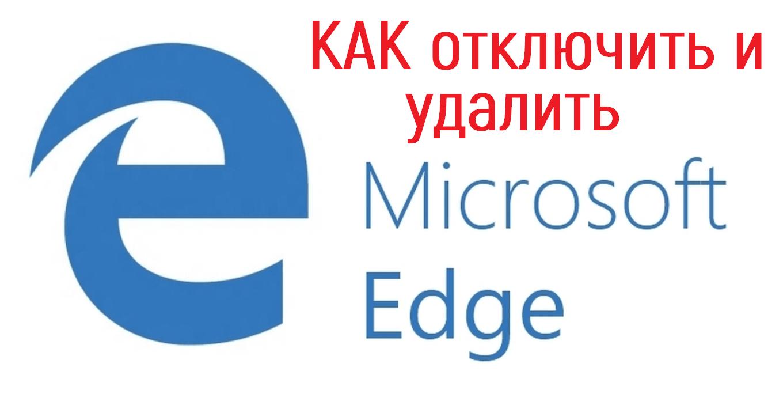 Как в Windows 10 быстро отключить и удалить браузер Edge?