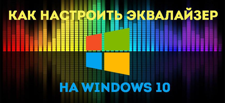 Как настроить эквалайзер на Windows 10 с помощью встроенных и сторонних программ