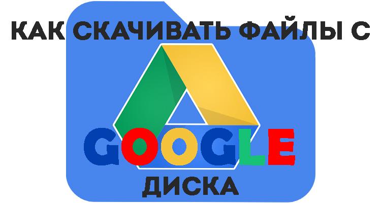 Как с «Гугл.Диска» можно скачивать папки и файлы: несколько способов