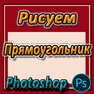 Как сделать прямоугольник в Фотошопе